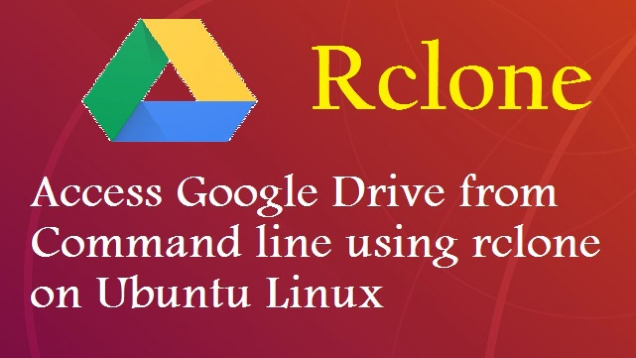 rclone - Access Google drive from Command Line on Ubuntu Linux